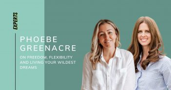 Phoebe Greenacre on Freedom, Flexibility and Living Your Wildest Dreams